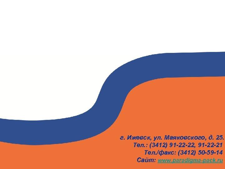 г. Ижевск, ул. Маяковского, д. 25. Тел. : (3412) 91 -22 -22, 91 -22