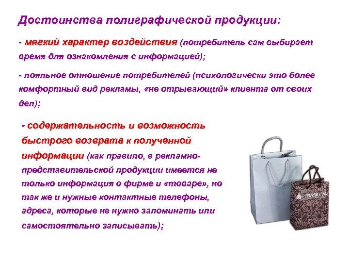 Достоинства полиграфической продукции: - мягкий характер воздействия (потребитель сам выбирает время для ознакомления с