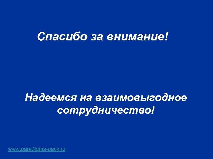 Спасибо за внимание! Надеемся на взаимовыгодное сотрудничество! www. paradigma-pack. ru