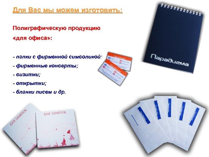 Для Вас мы можем изготовить: Полиграфическую продукцию «для офиса» : - папки с фирменной