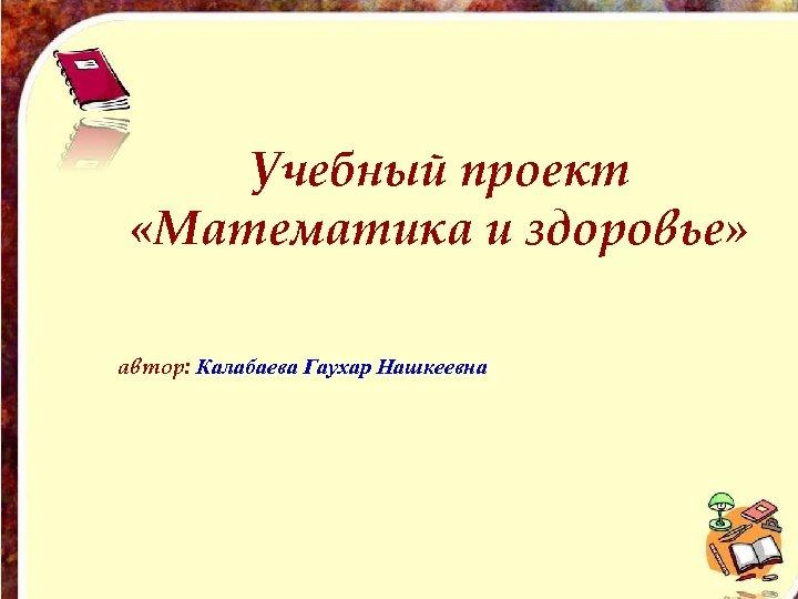 Учебный проект «Математика и здоровье» автор: Калабаева Гаухар Нашкеевна
