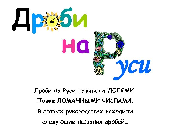 Дроби на уси Дроби на Руси называли ДОЛЯМИ, Позже ЛОМАННЫМИ ЧИСЛАМИ. В старых руководствах