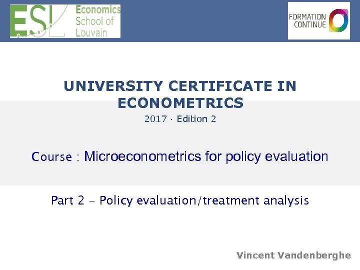 UNIVERSITY CERTIFICATE IN ECONOMETRICS 2017 · Edition 2 Course : Microeconometrics for policy