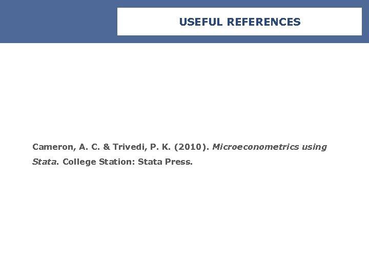 USEFUL REFERENCES Cameron, A. C. & Trivedi, P. K. (2010). Microeconometrics using Stata. College