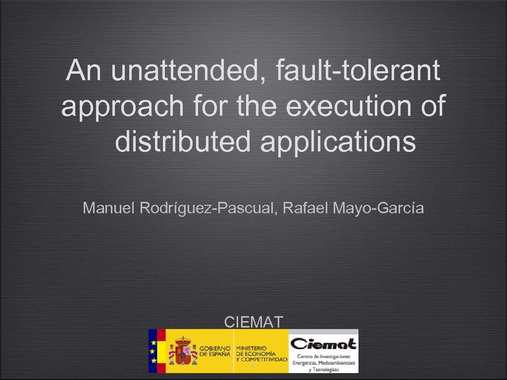 An unattended, fault-tolerant approach for the execution of distributed applications Manuel Rodríguez-Pascual, Rafael Mayo-García