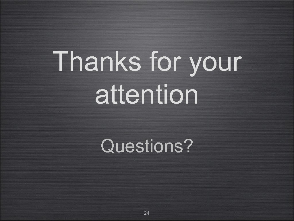 Thanks for your attention Questions? 24