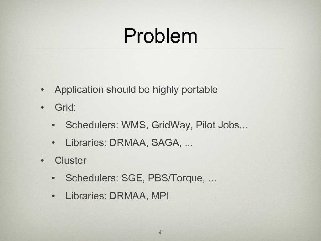 Problem • Application should be highly portable • Grid: • • • Schedulers: WMS,