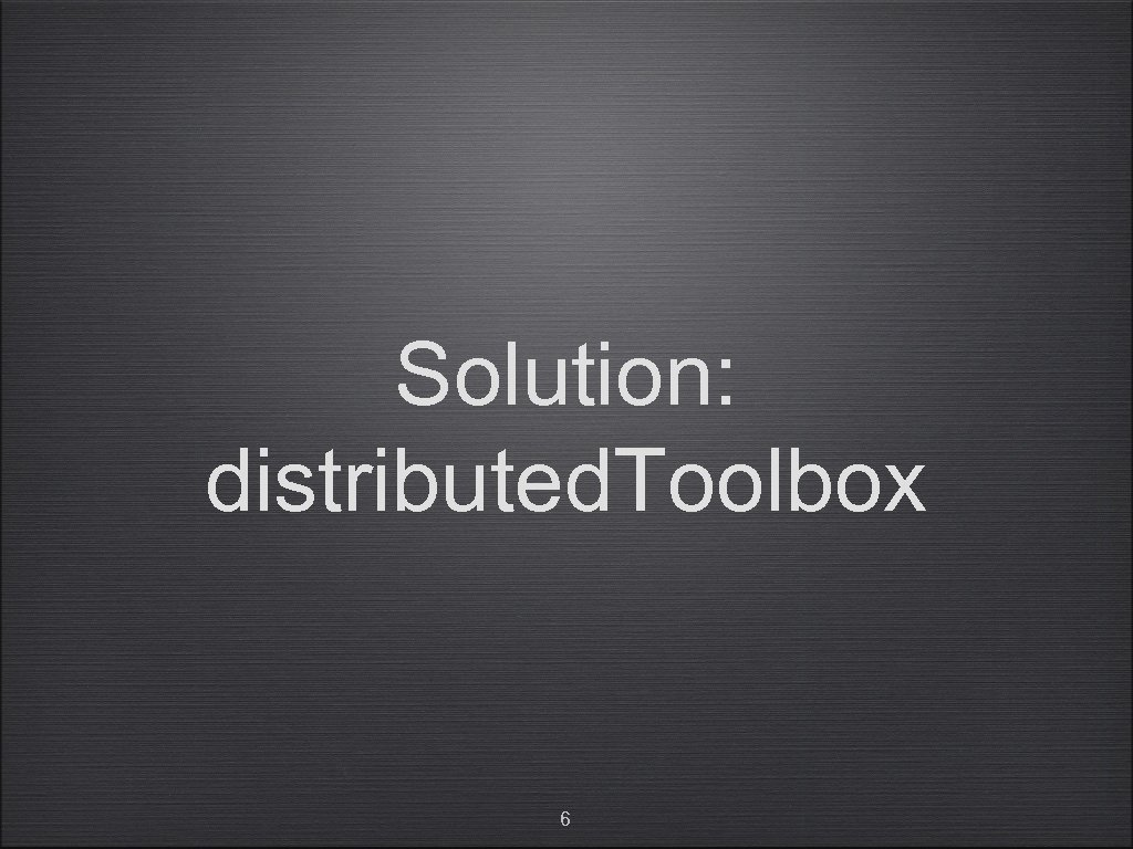 Solution: distributed. Toolbox 6
