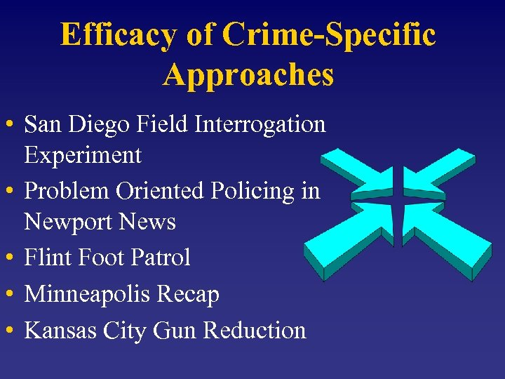 Efficacy of Crime-Specific Approaches • San Diego Field Interrogation Experiment • Problem Oriented Policing