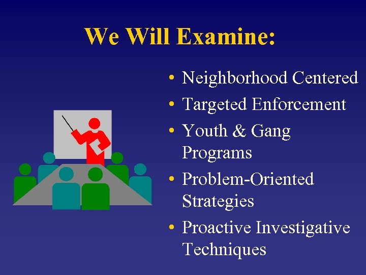 We Will Examine: • Neighborhood Centered • Targeted Enforcement • Youth & Gang Programs