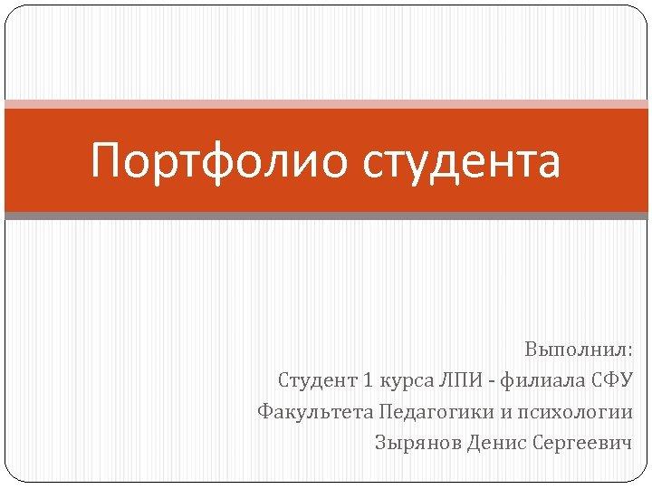 Портфолио студента Выполнил: Студент 1 курса ЛПИ - филиала СФУ Факультета Педагогики и психологии