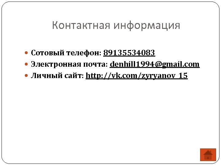 Контактная информация Сотовый телефон: 89135534083 Электронная почта: denhill 1994@gmail. com Личный сайт: http: //vk.