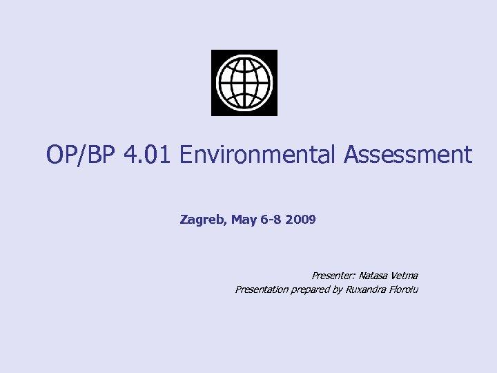 OP/BP 4. 01 Environmental Assessment Zagreb, May 6 -8 2009 Presenter: Natasa Vetma Presentation