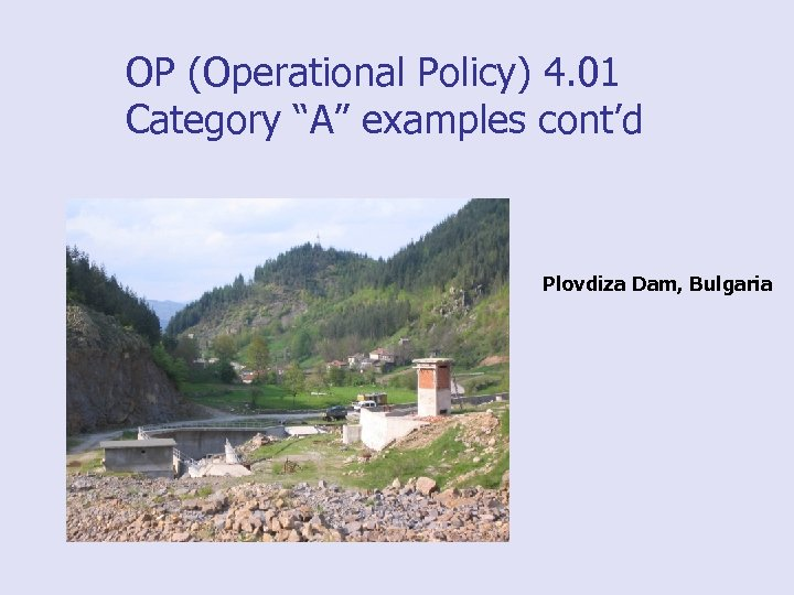 "OP (Operational Policy) 4. 01 Category ""A"" examples cont'd Plovdiza Dam, Bulgaria"