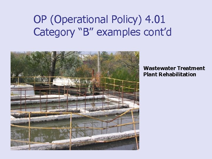 "OP (Operational Policy) 4. 01 Category ""B"" examples cont'd Wastewater Treatment Plant Rehabilitation"