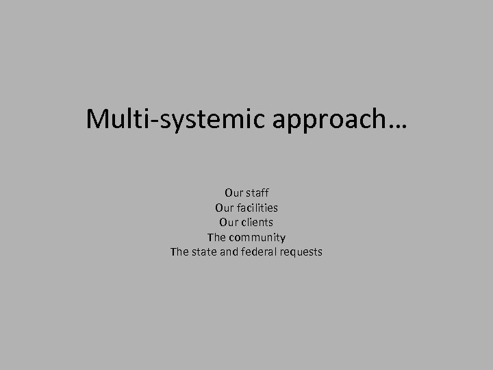 Multi-systemic approach… Our staff Our facilities Our clients The community The state and federal
