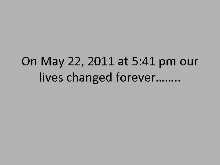 On May 22, 2011 at 5: 41 pm our lives changed forever……. .
