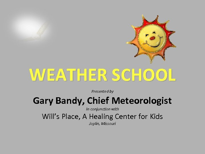 WEATHER SCHOOL Presented by Gary Bandy, Chief Meteorologist In conjunction with Will's Place, A