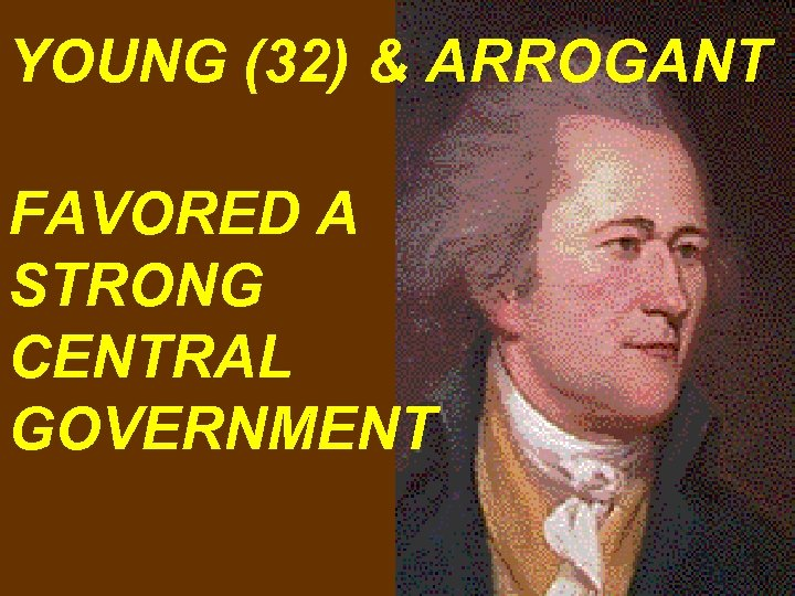 YOUNG (32) & ARROGANT FAVORED A STRONG CENTRAL GOVERNMENT