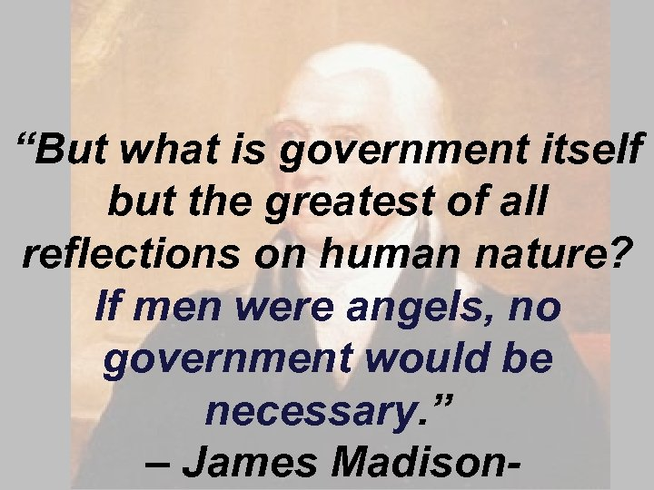 """""""But what is government itself but the greatest of all reflections on human nature?"""