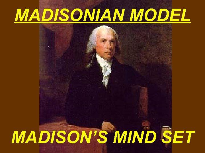 MADISONIAN MODEL MADISON'S MIND SET