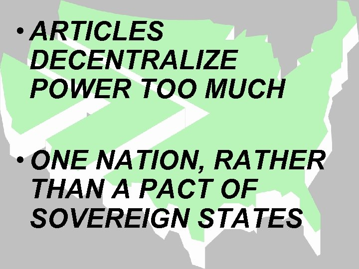• ARTICLES DECENTRALIZE POWER TOO MUCH • ONE NATION, RATHER THAN A PACT
