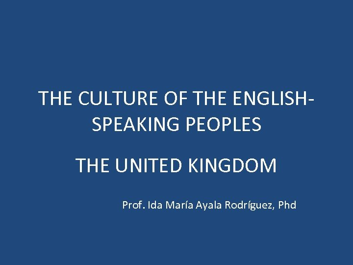 THE CULTURE OF THE ENGLISHSPEAKING PEOPLES THE UNITED KINGDOM Prof. Ida María Ayala Rodríguez,