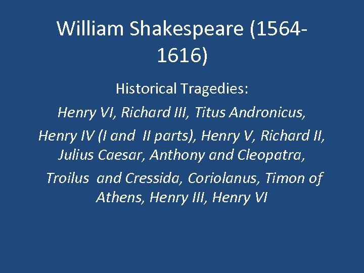 William Shakespeare (15641616) Historical Tragedies: Henry VI, Richard III, Titus Andronicus, Henry IV (I