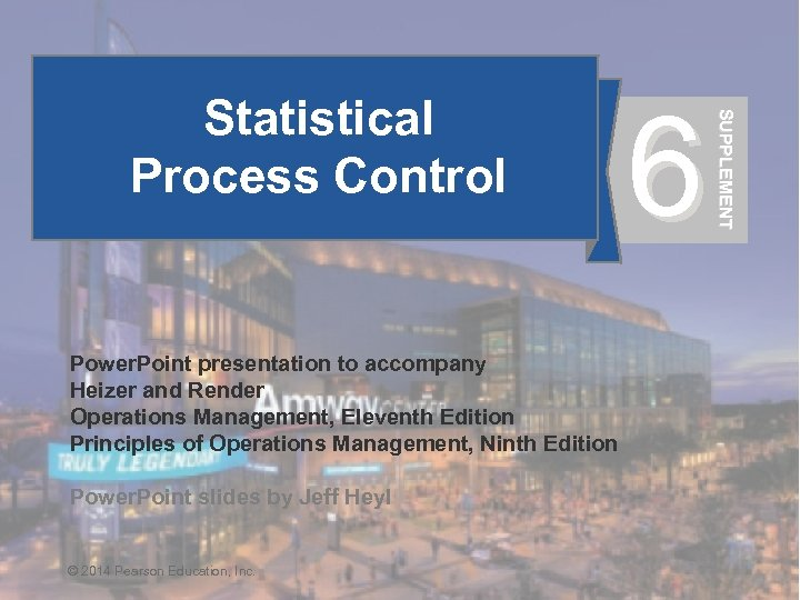 6 SUPPLEMENT Statistical Process Control Power. Point presentation to accompany Heizer and Render Operations
