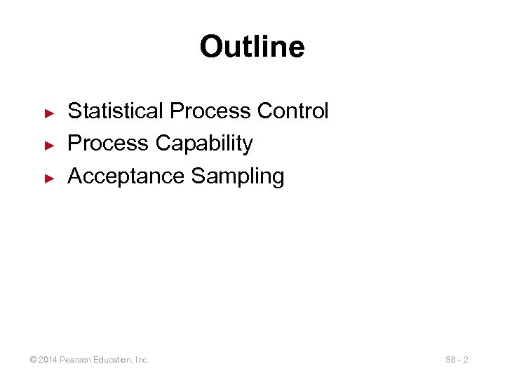 Outline ► ► ► Statistical Process Control Process Capability Acceptance Sampling © 2014 Pearson