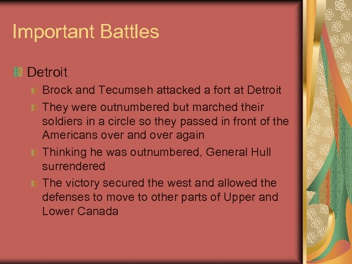 Important Battles Detroit Brock and Tecumseh attacked a fort at Detroit They were outnumbered