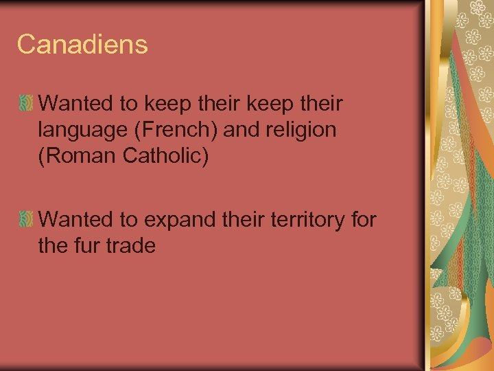 Canadiens Wanted to keep their language (French) and religion (Roman Catholic) Wanted to expand