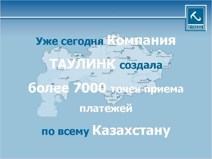 Уже сегодня Компания ТАУЛИНК создала более 7000 точек приема платежей по всему Казахстану