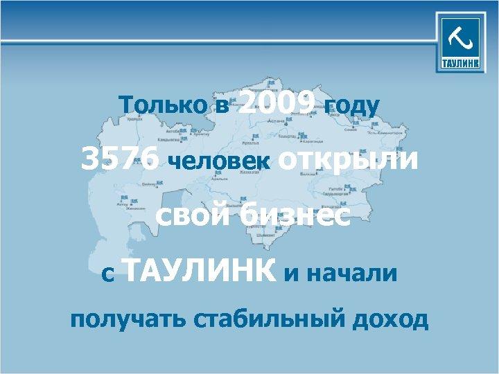 Только в 2009 году 3576 человек открыли свой бизнес с ТАУЛИНК и начали получать