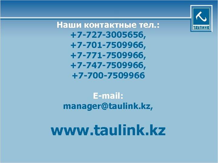 Наши контактные тел. : +7 -727 -3005656, +7 -701 -7509966, +7 -771 -7509966, +7