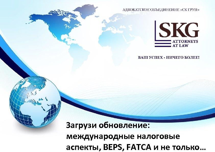 Загрузи обновление: международные налоговые аспекты, BEPS, FATCA и не только…