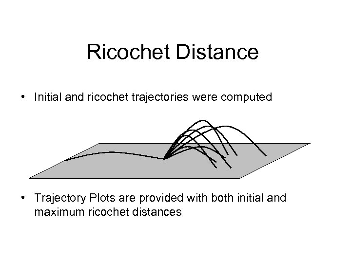 Ricochet Distance • Initial and ricochet trajectories were computed • Trajectory Plots are provided