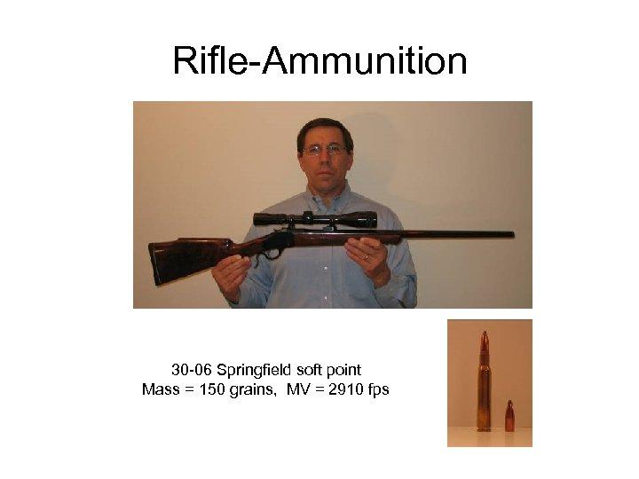 Rifle-Ammunition 30 -06 Springfield soft point Mass = 150 grains, MV = 2910 fps