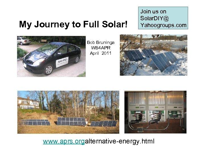 My Journey to Full Solar! Join us on Solar. DIY@ Yahoogroups. com Bob Bruninga