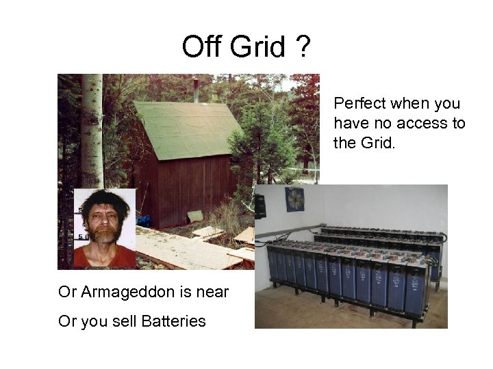 Off Grid ? Perfect when you have no access to the Grid. Or Armageddon