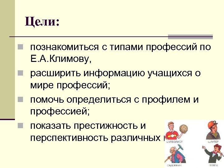 Цели: n познакомиться с типами профессий по Е. А. Климову, n расширить информацию учащихся