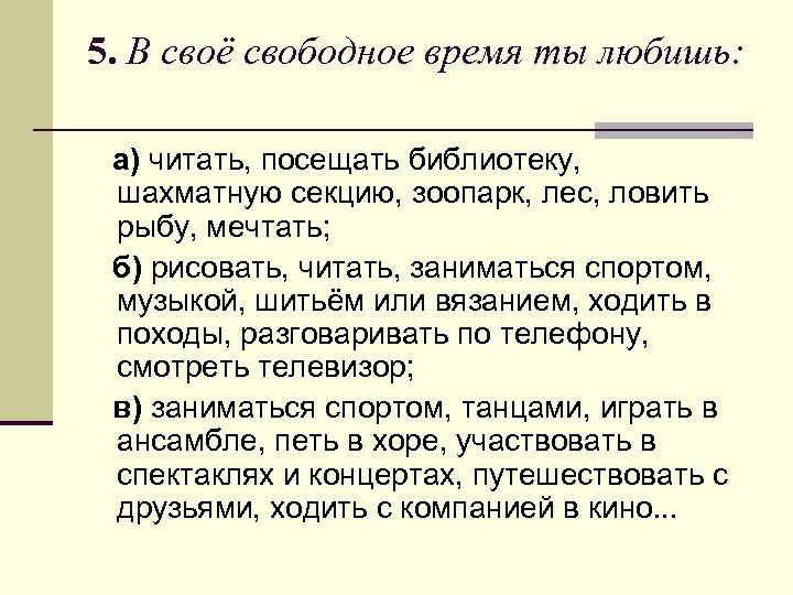 5. В своё свободное время ты любишь: а) читать, посещать библиотеку, шахматную секцию, зоопарк,