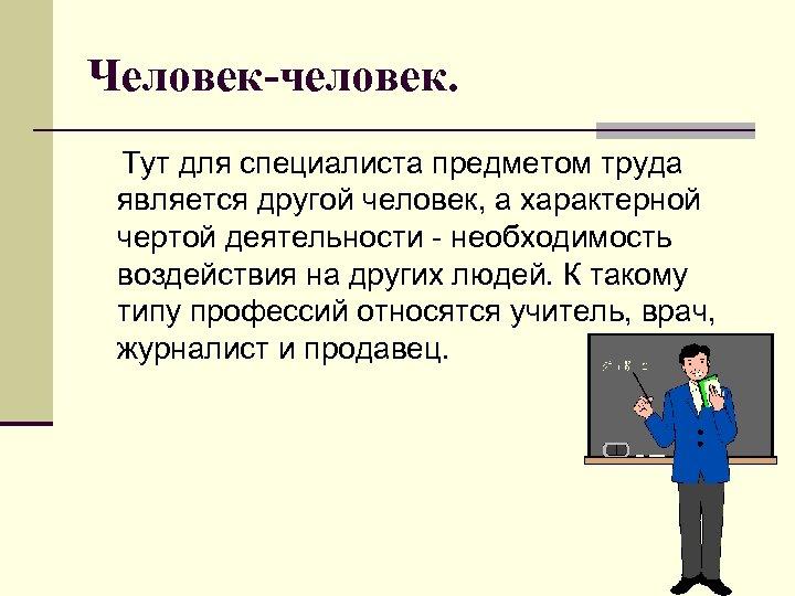 Человек-человек. Тут для специалиста предметом труда является другой человек, а характерной чертой деятельности -