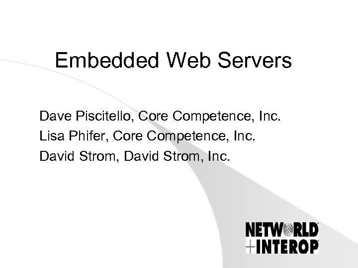Embedded Web Servers Dave Piscitello, Core Competence, Inc. Lisa Phifer, Core Competence, Inc. David