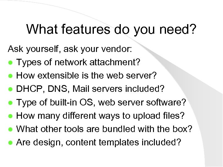 What features do you need? Ask yourself, ask your vendor: l Types of network