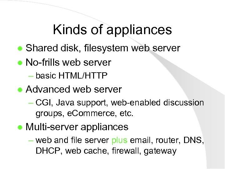 Kinds of appliances Shared disk, filesystem web server l No-frills web server l –