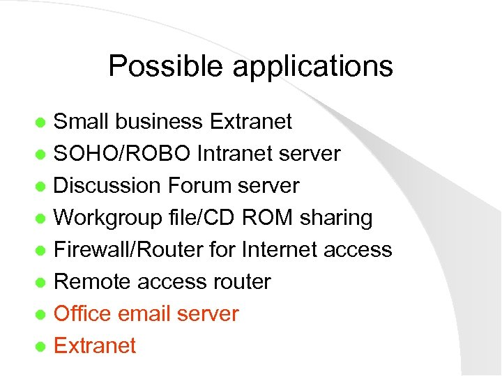 Possible applications Small business Extranet l SOHO/ROBO Intranet server l Discussion Forum server l