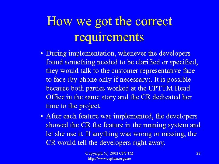 How we got the correct requirements • During implementation, whenever the developers found something