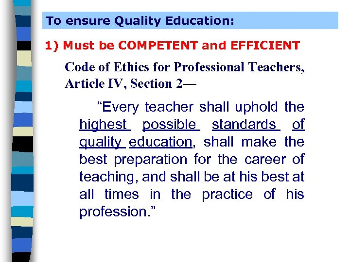To ensure Quality Education: 1) Must be COMPETENT and EFFICIENT Code of Ethics for