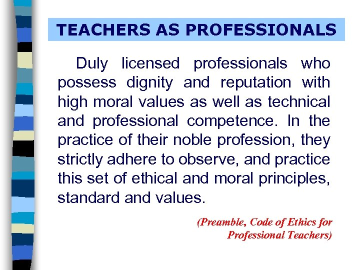 TEACHERS AS PROFESSIONALS Duly licensed professionals who possess dignity and reputation with high moral